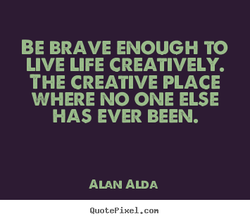 BE BRAVE ENOUGH TO 