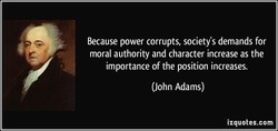 Because power corrupts, society's demands for 