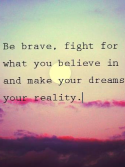 Be brave, fight for 