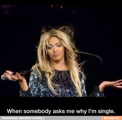 When somebody asks me why I'm single.