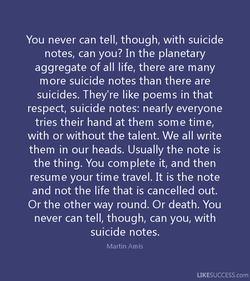 You never can tell, though, with suicide 