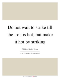 Do not wait to strike till 