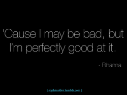Cause I may be badl but 