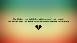 The higher vou build the walls around pour heart,