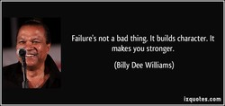 Failure's not a bad thing. It builds character. It 