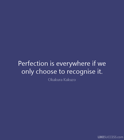 Perfection is everywhere if we 