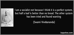 I am a socialist not because I think it is a perfect system, 