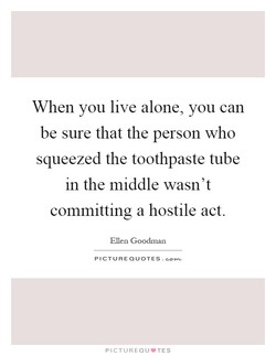 When you live alone, you can 