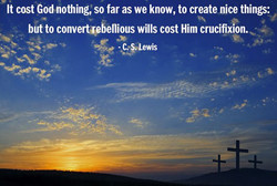 It cost God-nothing; so far as we know, to create nice things: 