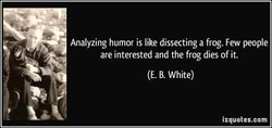 Analyzing humor is like dissecting a frog. Few people 