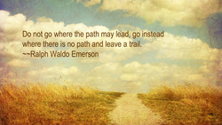 Do not go where the path may lead, go instead 