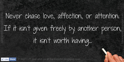 Never chase love, affection, or affention. 