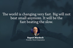 The world is changing very fast. Big will not 