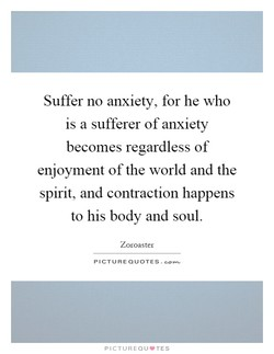 Suffer no anxiety, for he who 