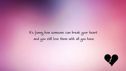 It's funng how someone can break gour heart 