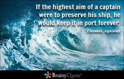 If the highest aim of a captain 