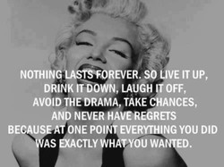 NOTHING LASTSFOREVER. SO LIVE IT UP, 