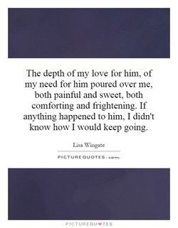 The depth of my love for him, of 