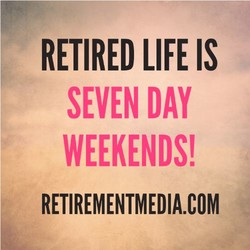RETIRED LIFE IS 