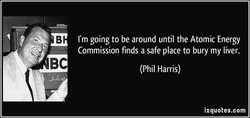 I'm going to be around until the Atomic Energy 