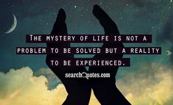 THE MYSTERY OF LIFE IS NOT A