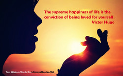 The supreme happiness of life is the 