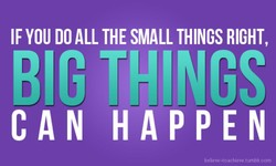 IF YOU DO ALL THE SMALL THINGS RIGHT,