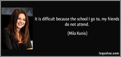 It is difficult because the school I go to, my friends 