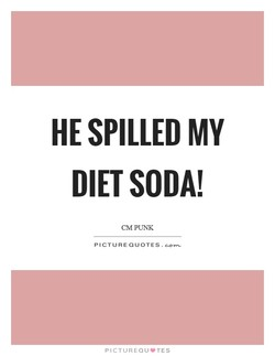 HE SPILLED MY 