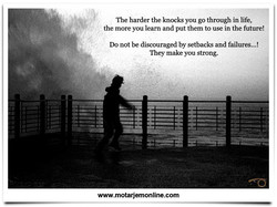 The harder the knocks you go through in life, 