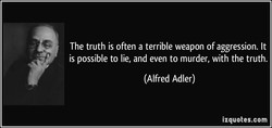 The truth is often a terrible weapon of aggression. It 