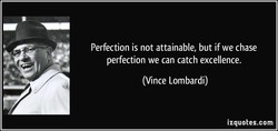 Perfection is not attainable, but if we chase 