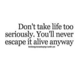 Don't take life too 