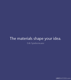 The materials shape your idea. 