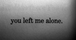 you left me alone.