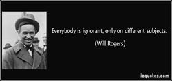 Everybody is ignorant, only on different subjects. 