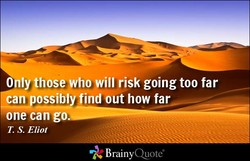 only *hose who will risk going too far 