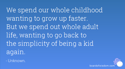 We spend our whole childhood 