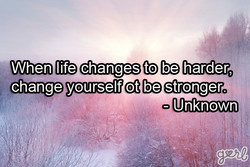 When life changes to be harder, 