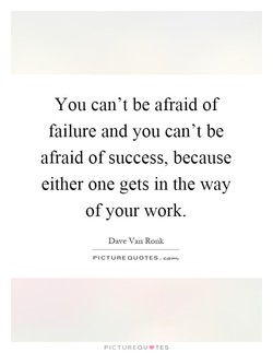 You can't be afraid of 