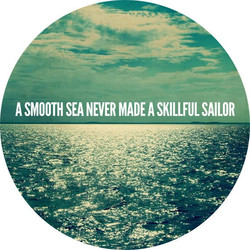 A SMOOTH SEA NEVER MADE A SKILLFUL SAILOR