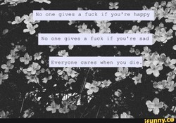 No one gives a fuck if you're happy 