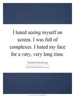I hated seeing myself on 