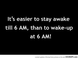 It's easier to stay awake 