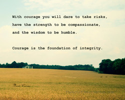 With courage you will dare to take risks ,