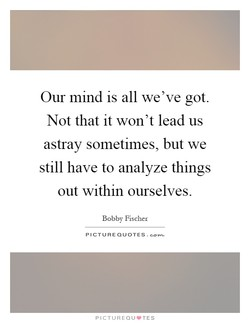 Our mind is all we've got. 