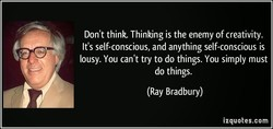 Don't think. Thinking is the enemy of creativity. 