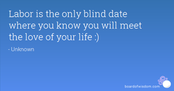 Labor is the only blind date