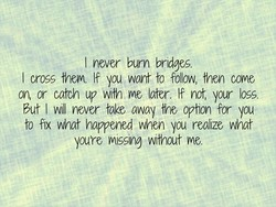 I never burn bridges.
