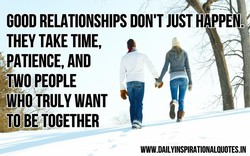 GOOD RELATIONSHIPS DON'T JUST HAPPEN. 